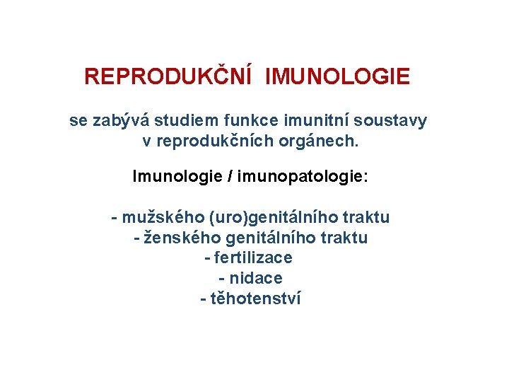 REPRODUKČNÍ IMUNOLOGIE se zabývá studiem funkce imunitní soustavy v reprodukčních orgánech. Imunologie / imunopatologie: