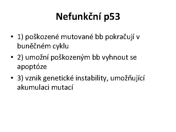 Nefunkční p 53 • 1) poškozené mutované bb pokračují v buněčném cyklu • 2)