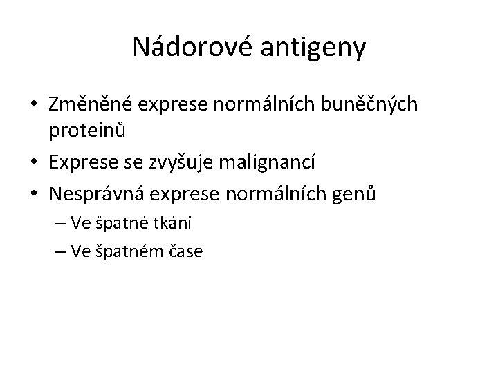 Nádorové antigeny • Změněné exprese normálních buněčných proteinů • Exprese se zvyšuje malignancí •