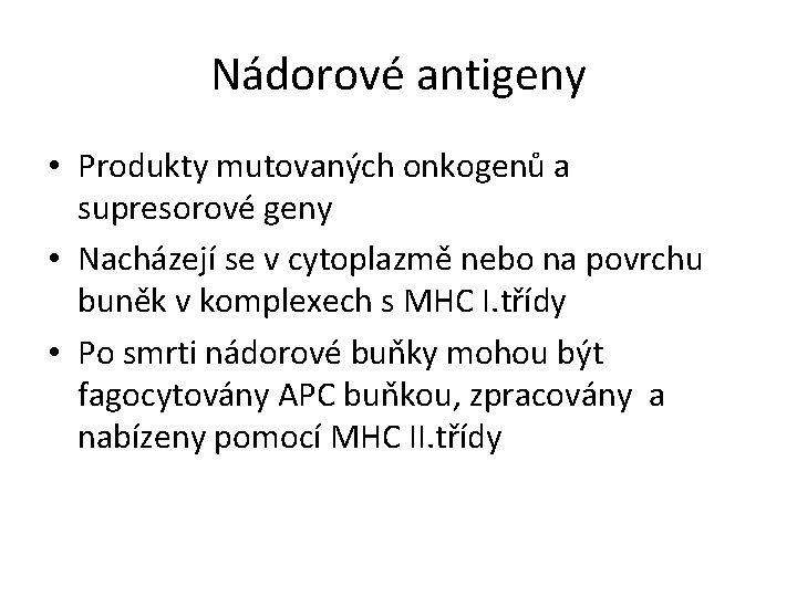 Nádorové antigeny • Produkty mutovaných onkogenů a supresorové geny • Nacházejí se v cytoplazmě