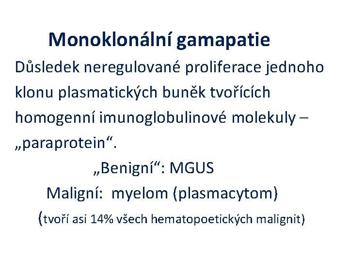 Monoklonální gamapatie Důsledek neregulované proliferace jednoho klonu plasmatických buněk tvořících homogenní imunoglobulinové molekuly