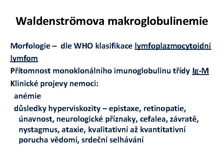 Waldenströmova makroglobulinemie Morfologie – dle WHO klasifikace lymfoplazmocytoidní lymfom Přítomnost monoklonálního imunoglobulinu třídy Ig-M