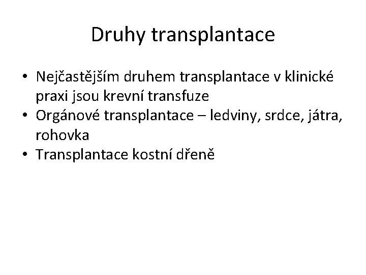 Druhy transplantace • Nejčastějším druhem transplantace v klinické praxi jsou krevní transfuze • Orgánové