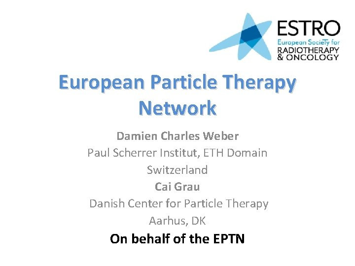 European Particle Therapy Network Damien Charles Weber Paul Scherrer Institut, ETH Domain Switzerland Cai
