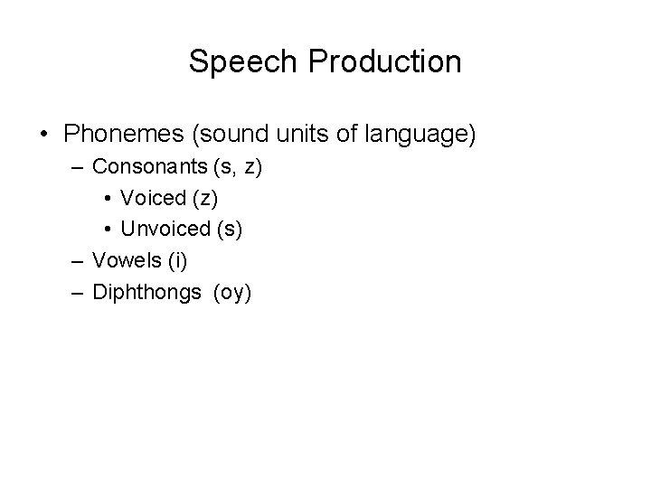 Speech Production • Phonemes (sound units of language) – Consonants (s, z) • Voiced