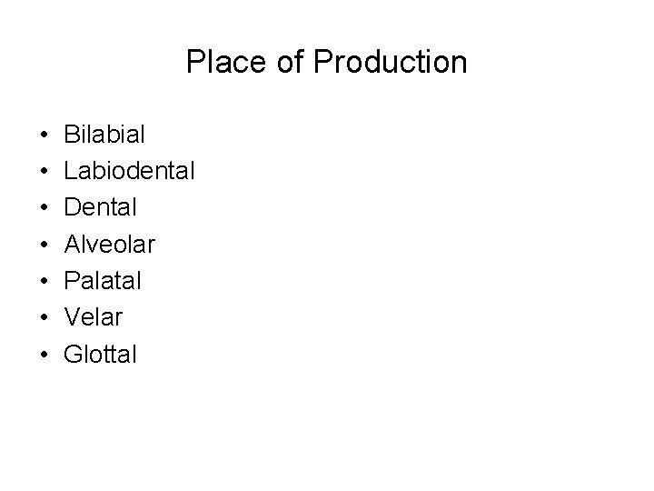 Place of Production • • Bilabial Labiodental Dental Alveolar Palatal Velar Glottal