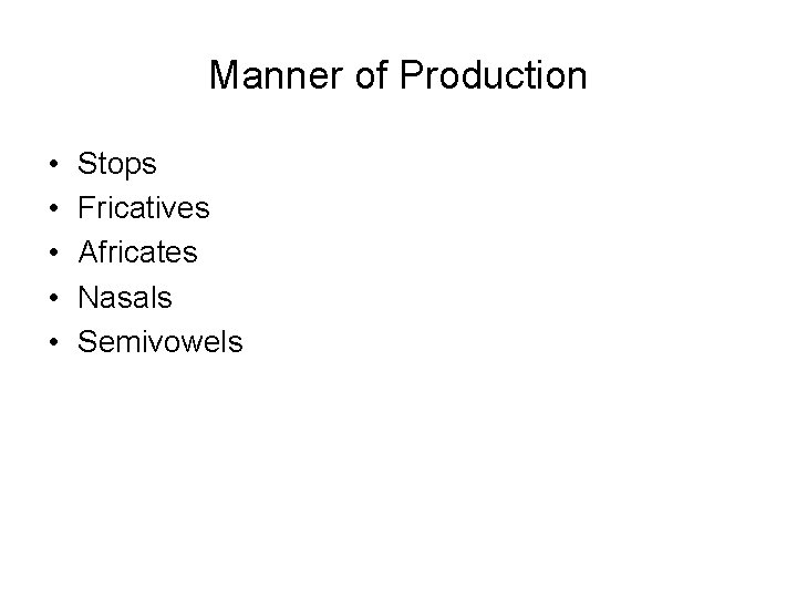 Manner of Production • • • Stops Fricatives Africates Nasals Semivowels