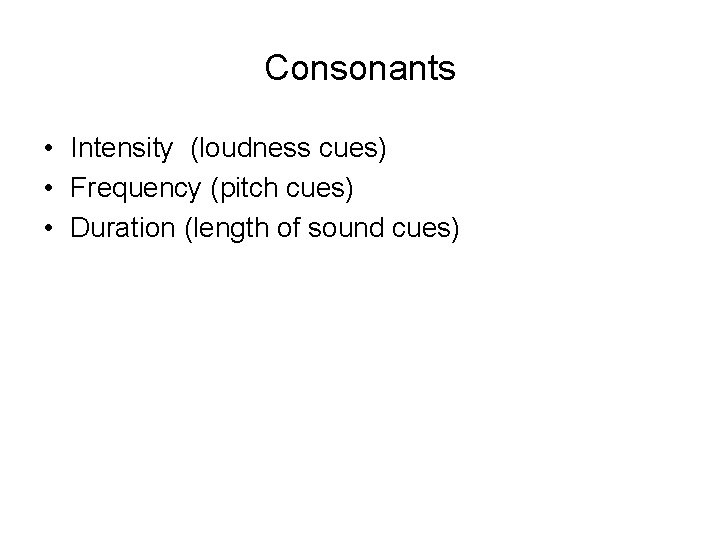 Consonants • Intensity (loudness cues) • Frequency (pitch cues) • Duration (length of sound