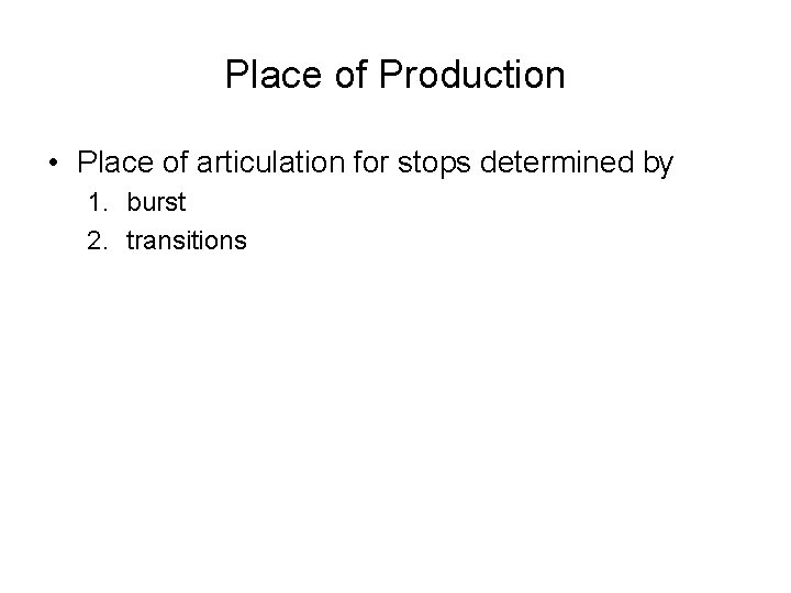 Place of Production • Place of articulation for stops determined by 1. burst 2.