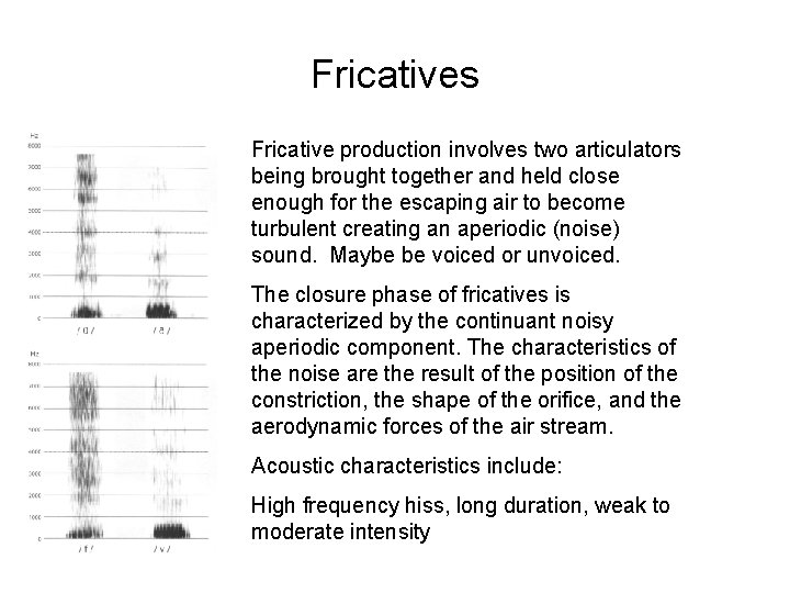 Fricatives Fricative production involves two articulators being brought together and held close enough for