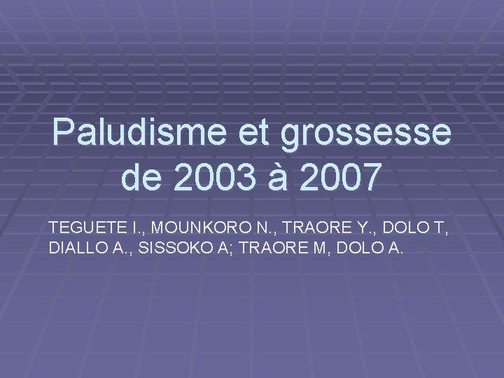 Paludisme et grossesse de 2003 à 2007 TEGUETE I. , MOUNKORO N. , TRAORE