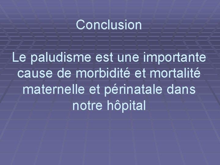Conclusion Le paludisme est une importante cause de morbidité et mortalité maternelle et périnatale