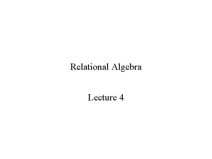 Relational Algebra Lecture 4