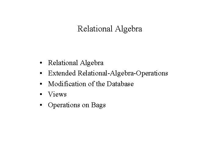 Relational Algebra • • • Relational Algebra Extended Relational-Algebra-Operations Modification of the Database Views