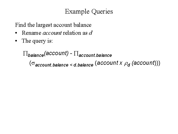 Example Queries Find the largest account balance • Rename account relation as d •