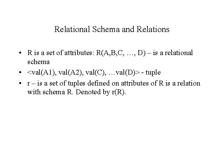 Relational Schema and Relations • R is a set of attributes: R(A, B, C,