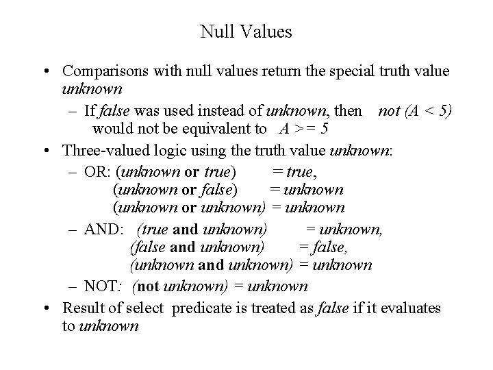Null Values • Comparisons with null values return the special truth value unknown –