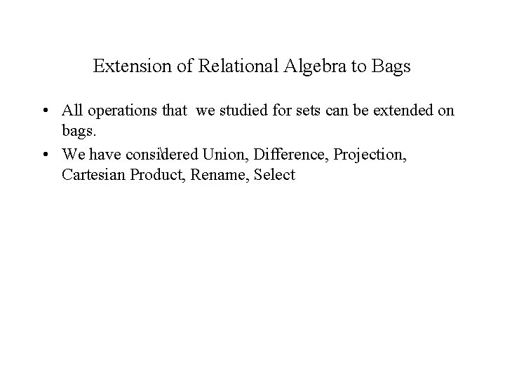 Extension of Relational Algebra to Bags • All operations that we studied for sets