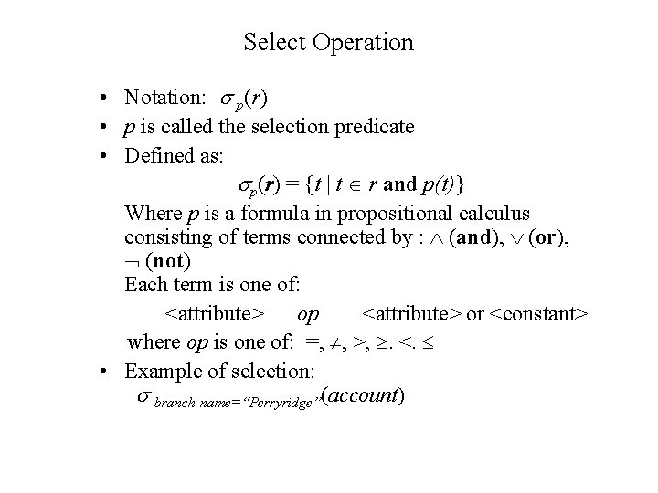 Select Operation • Notation: p(r) • p is called the selection predicate • Defined