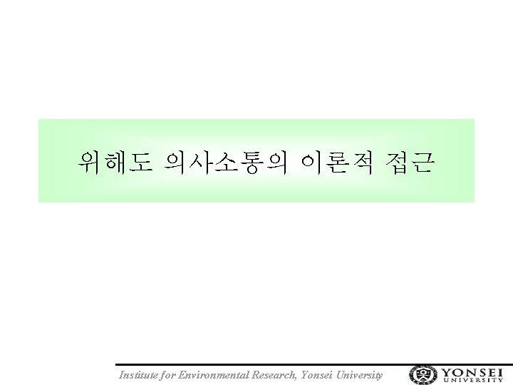 위해도 의사소통의 이론적 접근 Institute for Environmental Research, Yonsei University