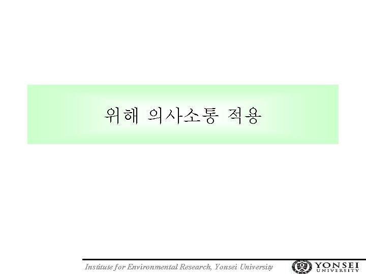 위해 의사소통 적용 Institute for Environmental Research, Yonsei University