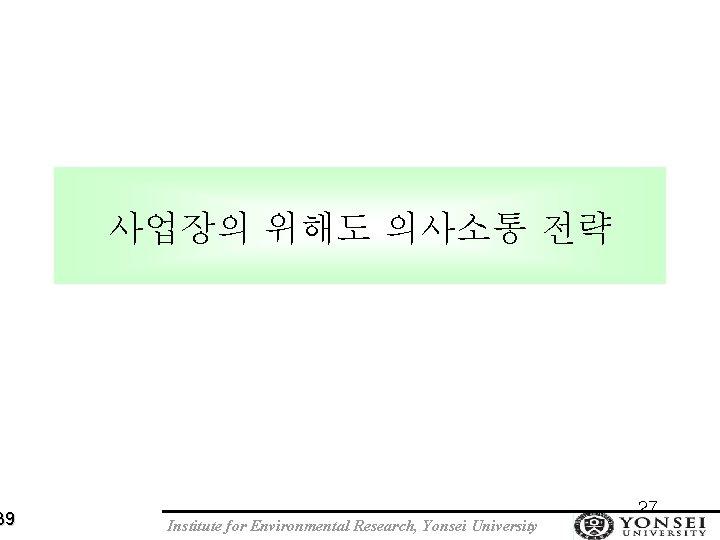 39 사업장의 위해도 의사소통 전략 Institute for Environmental Research, Yonsei University 27