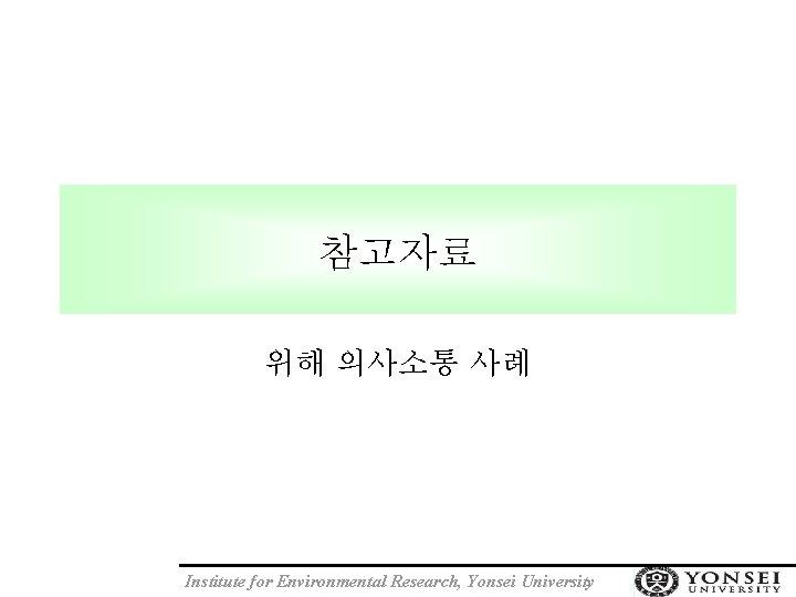 참고자료 위해 의사소통 사례 Institute for Environmental Research, Yonsei University
