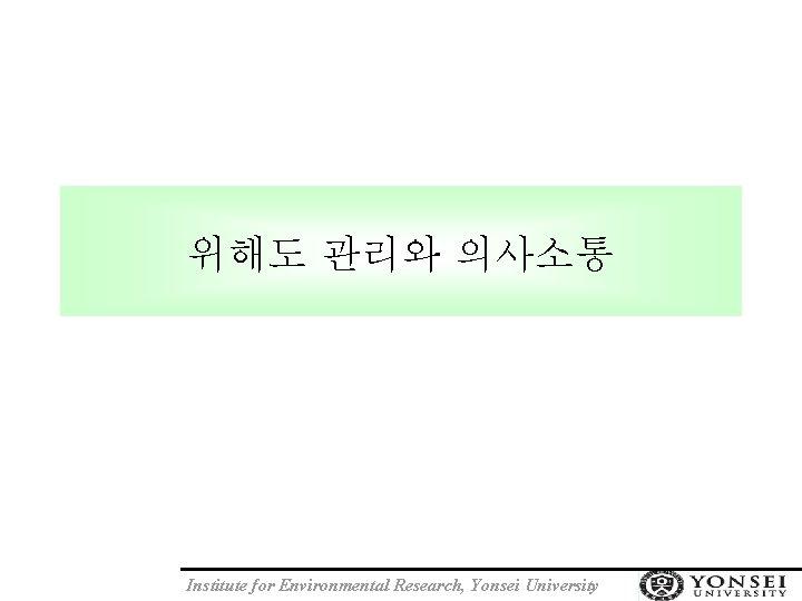 위해도 관리와 의사소통 Institute for Environmental Research, Yonsei University