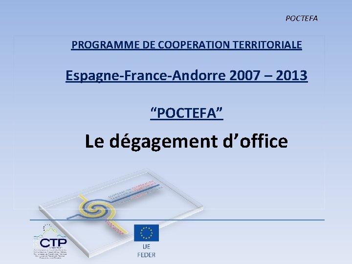 """POCTEFA PROGRAMME DE COOPERATION TERRITORIALE Espagne-France-Andorre 2007 – 2013 """"POCTEFA"""" Le dégagement d'office"""