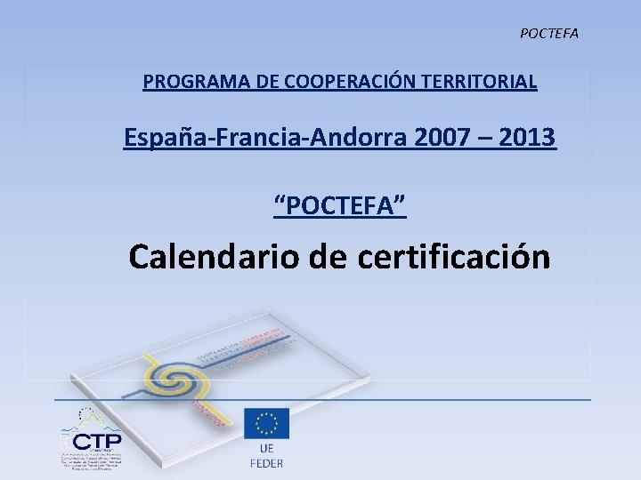 """POCTEFA PROGRAMA DE COOPERACIÓN TERRITORIAL España-Francia-Andorra 2007 – 2013 """"POCTEFA"""" Calendario de certificación"""