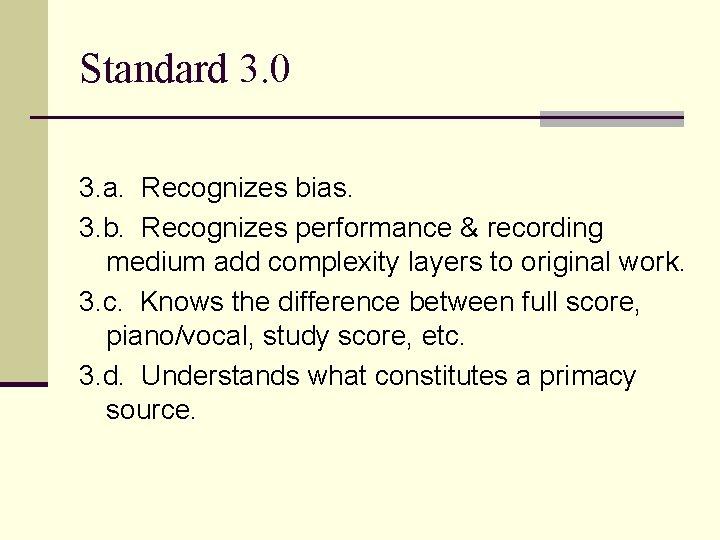 Standard 3. 0 3. a. Recognizes bias. 3. b. Recognizes performance & recording medium