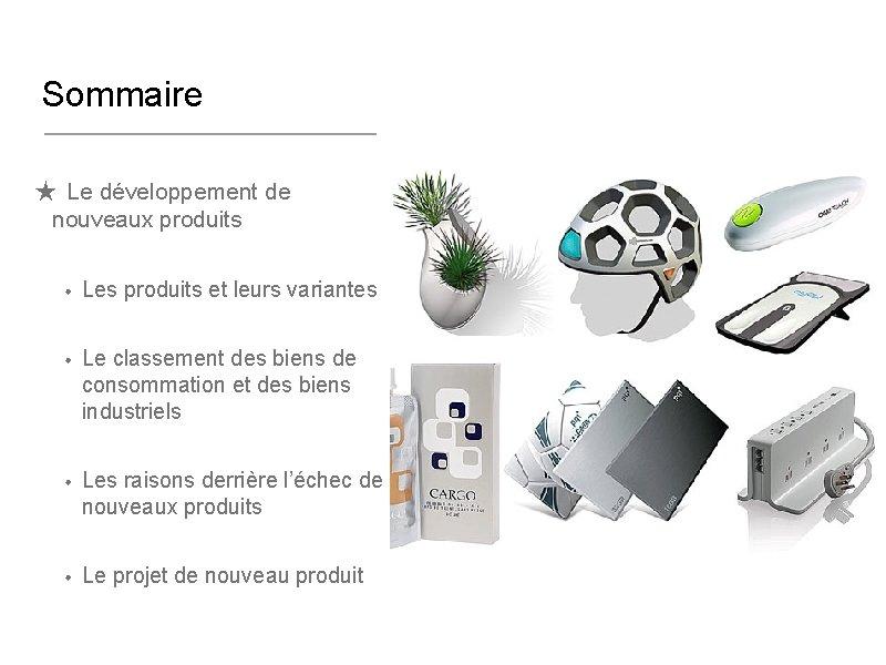 Sommaire ★ Le développement de nouveaux produits • Les produits et leurs variantes •