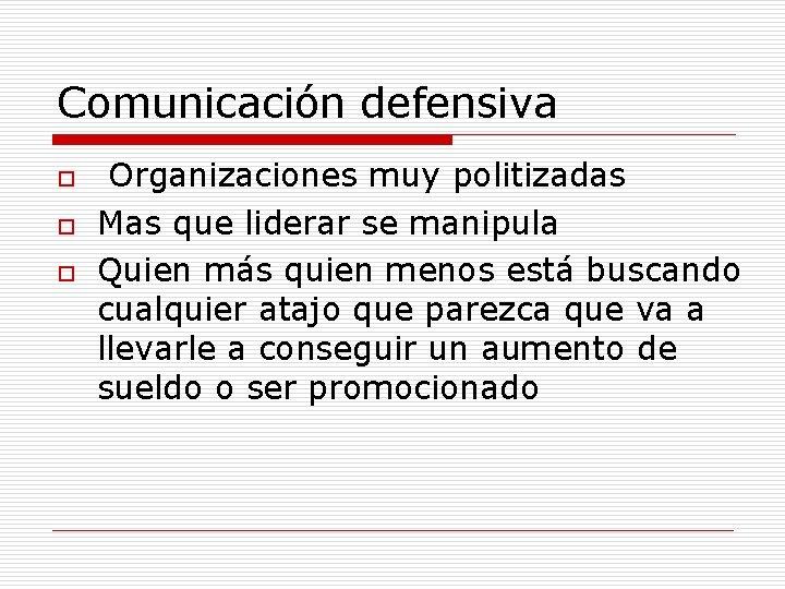 Comunicación defensiva o o o Organizaciones muy politizadas Mas que liderar se manipula Quien