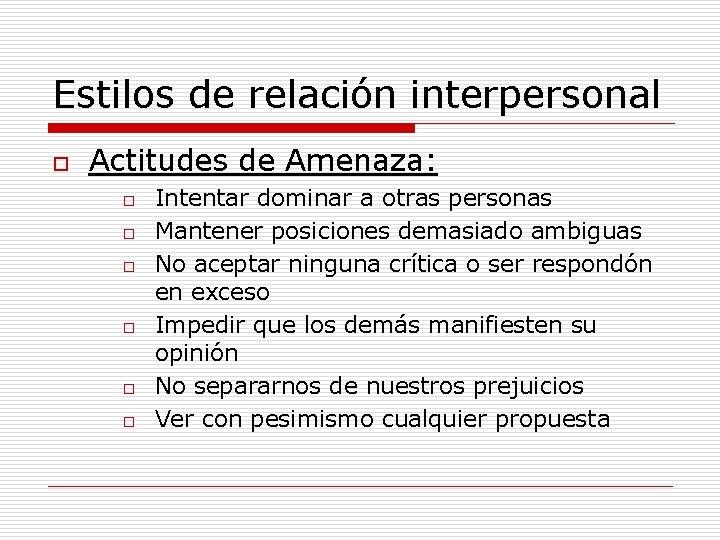 Estilos de relación interpersonal o Actitudes de Amenaza: o o o Intentar dominar a