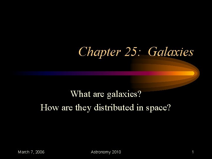 Chapter 25: Galaxies What are galaxies? How are they distributed in space? March 7,