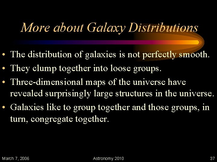 More about Galaxy Distributions • The distribution of galaxies is not perfectly smooth. •