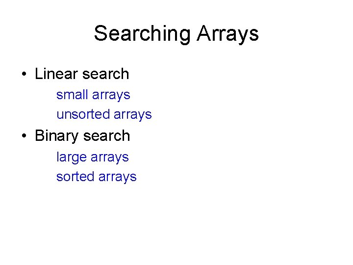 Searching Arrays • Linear search small arrays unsorted arrays • Binary search large arrays