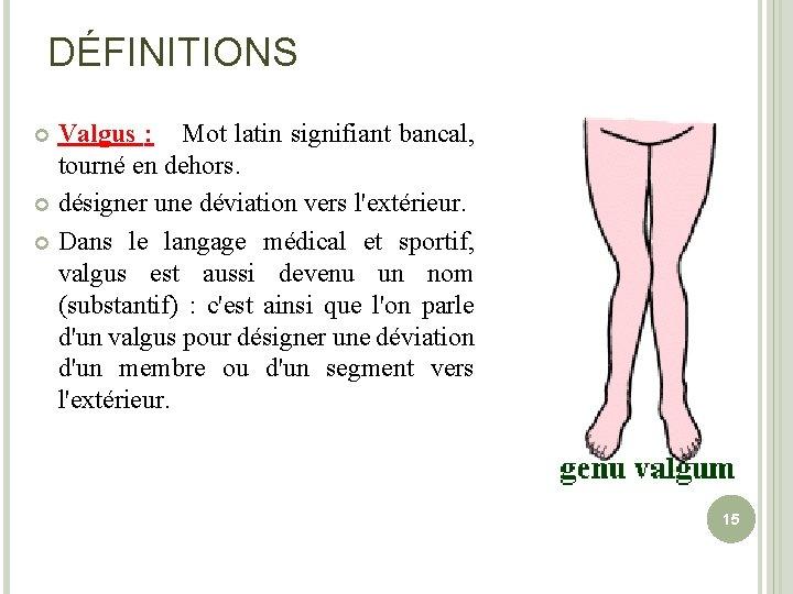 DÉFINITIONS Valgus : Mot latin signifiant bancal, tourné en dehors. désigner une déviation vers