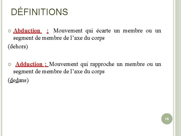 DÉFINITIONS Abduction : Mouvement qui écarte un membre ou un segment de membre de