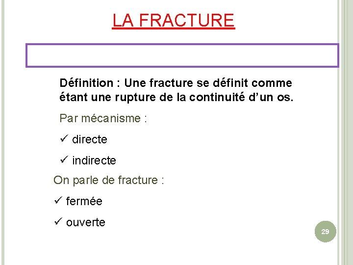 LA FRACTURE Définition : Une fracture se définit comme étant une rupture de la