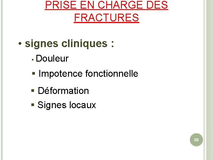PRISE EN CHARGE DES FRACTURES • signes cliniques : § Douleur § Impotence fonctionnelle