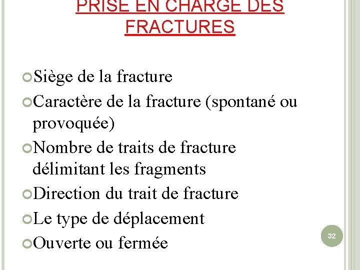 PRISE EN CHARGE DES FRACTURES Siège de la fracture Caractère de la fracture (spontané