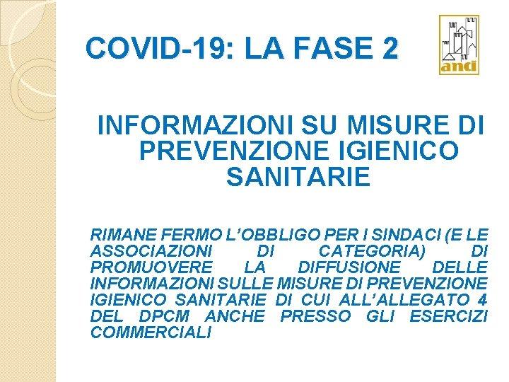 COVID-19: LA FASE 2 INFORMAZIONI SU MISURE DI PREVENZIONE IGIENICO SANITARIE RIMANE FERMO L'OBBLIGO