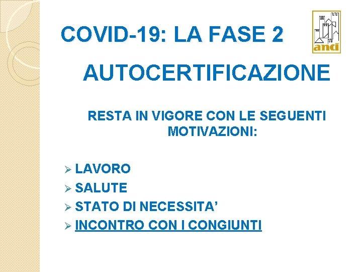 COVID-19: LA FASE 2 AUTOCERTIFICAZIONE RESTA IN VIGORE CON LE SEGUENTI MOTIVAZIONI: Ø LAVORO