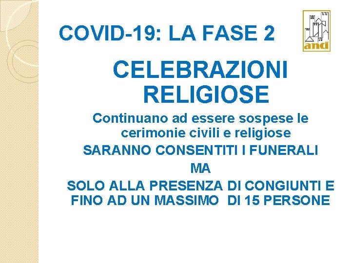 COVID-19: LA FASE 2 CELEBRAZIONI RELIGIOSE Continuano ad essere sospese le cerimonie civili e