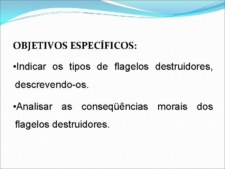 OBJETIVOS ESPECÍFICOS: • Indicar os tipos de flagelos destruidores, descrevendo-os. • Analisar as conseqüências