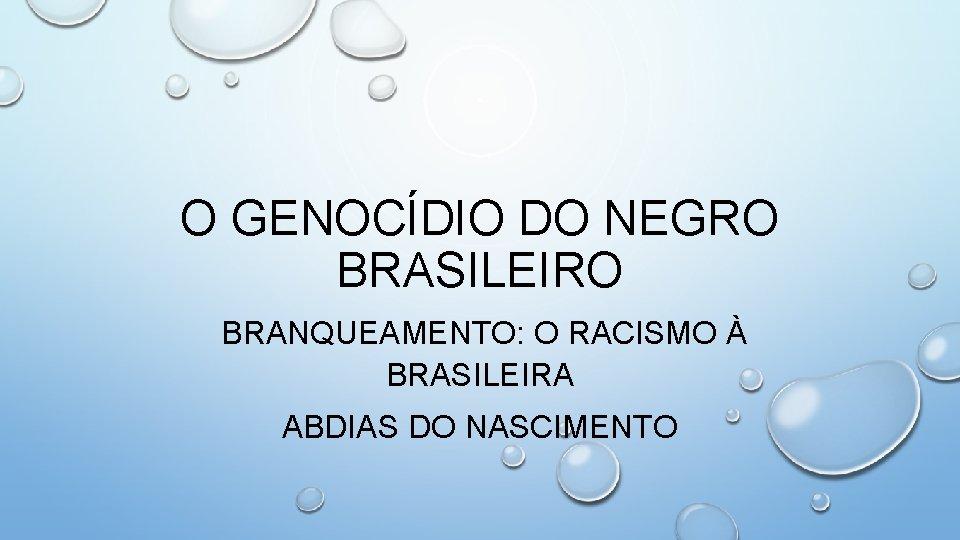 O GENOCÍDIO DO NEGRO BRASILEIRO BRANQUEAMENTO: O RACISMO À BRASILEIRA ABDIAS DO NASCIMENTO