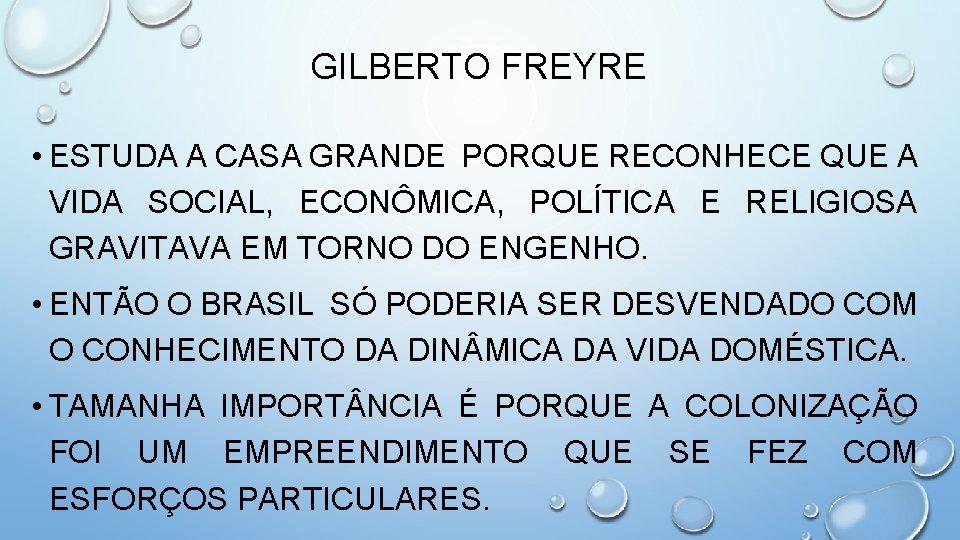 GILBERTO FREYRE • ESTUDA A CASA GRANDE PORQUE RECONHECE QUE A VIDA SOCIAL, ECONÔMICA,