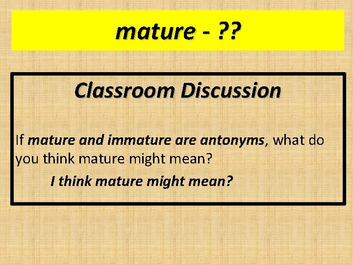 mature - ? ? Classroom Discussion If mature and immature antonyms, what do you
