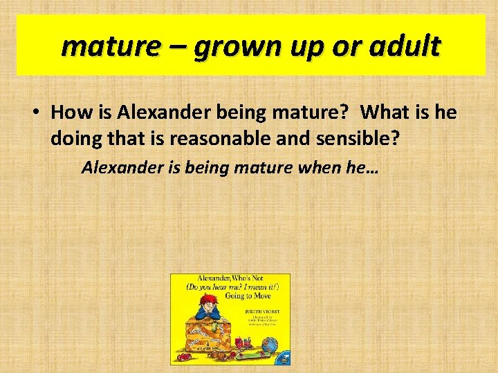 mature – grown up or adult • How is Alexander being mature? What is